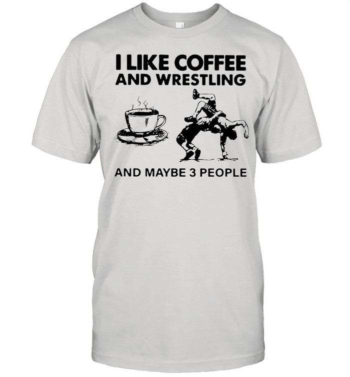 I Like Coffee And Wrestling And Maybe 3 People shirt Classic Men's T-shirt