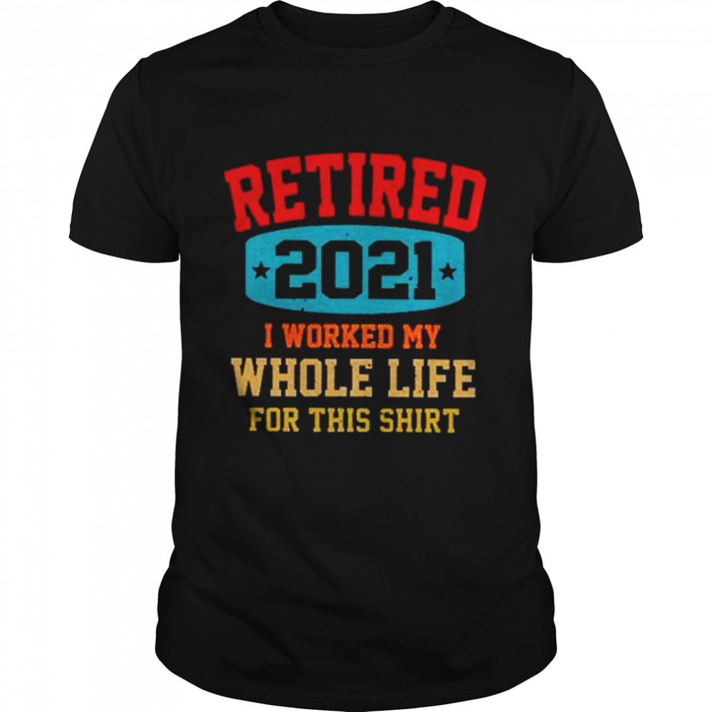 Retired 2021 I worked my whole life for this shirt Classic Men's