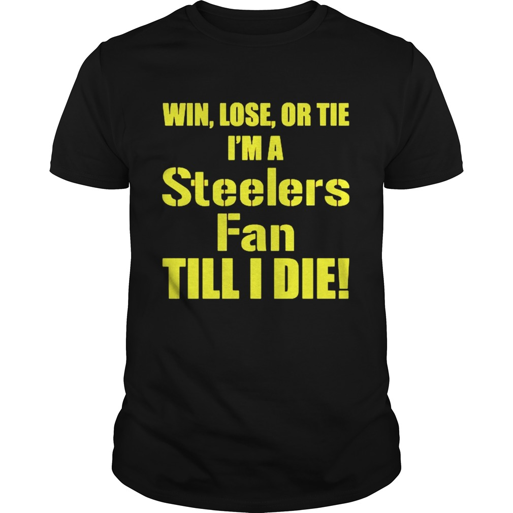 Pittsburgh Steelers Win lose or tie Im a Steelers fan till I die shirt Classic Men's