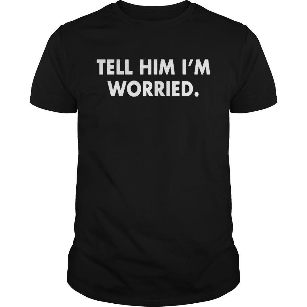 Tell Him I Am Worried shirt Classic Men's