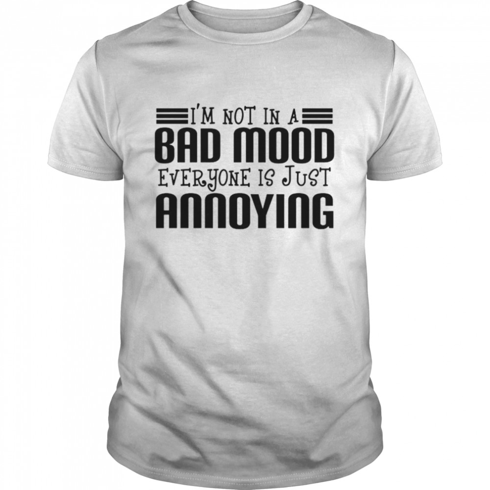 Im not in a bad mood everyone is just annoying shirt Classic Men's