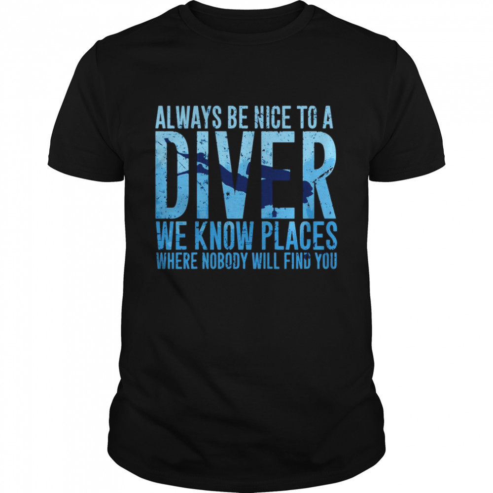 Always Be Nice To A Diver We Know Places Where Nobody Will Find shirt Classic Men's