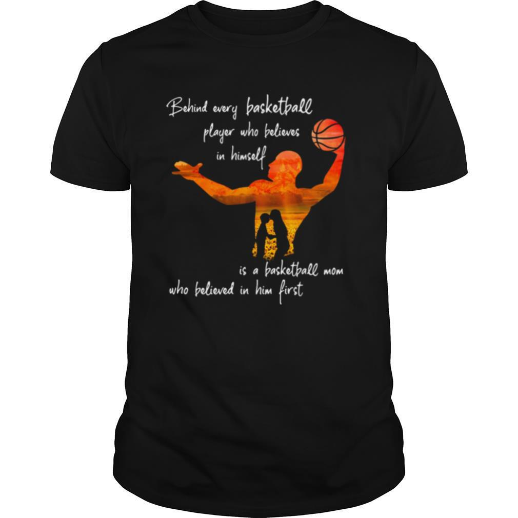 Behind Every Basketball Player Who Believes In Himself Is A Basketball Mom shirt Classic Men's
