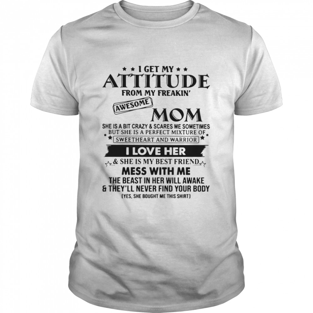 I Get My Attitude From My Freakin' Awesome Mom She Is A Bit Crazy And Scares Me Sometimes shirt Classic Men's