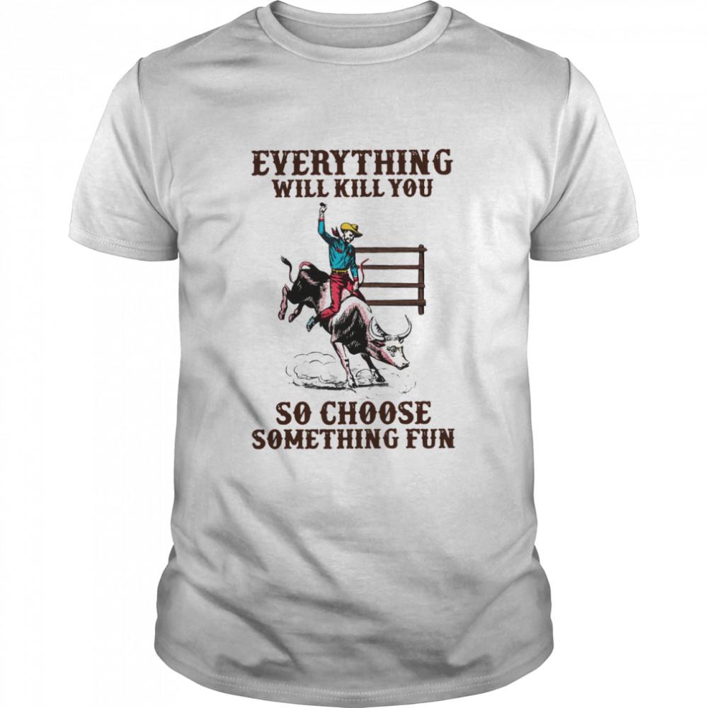 Everything Will Kill You So Choose Something Fun shirt Classic Men's