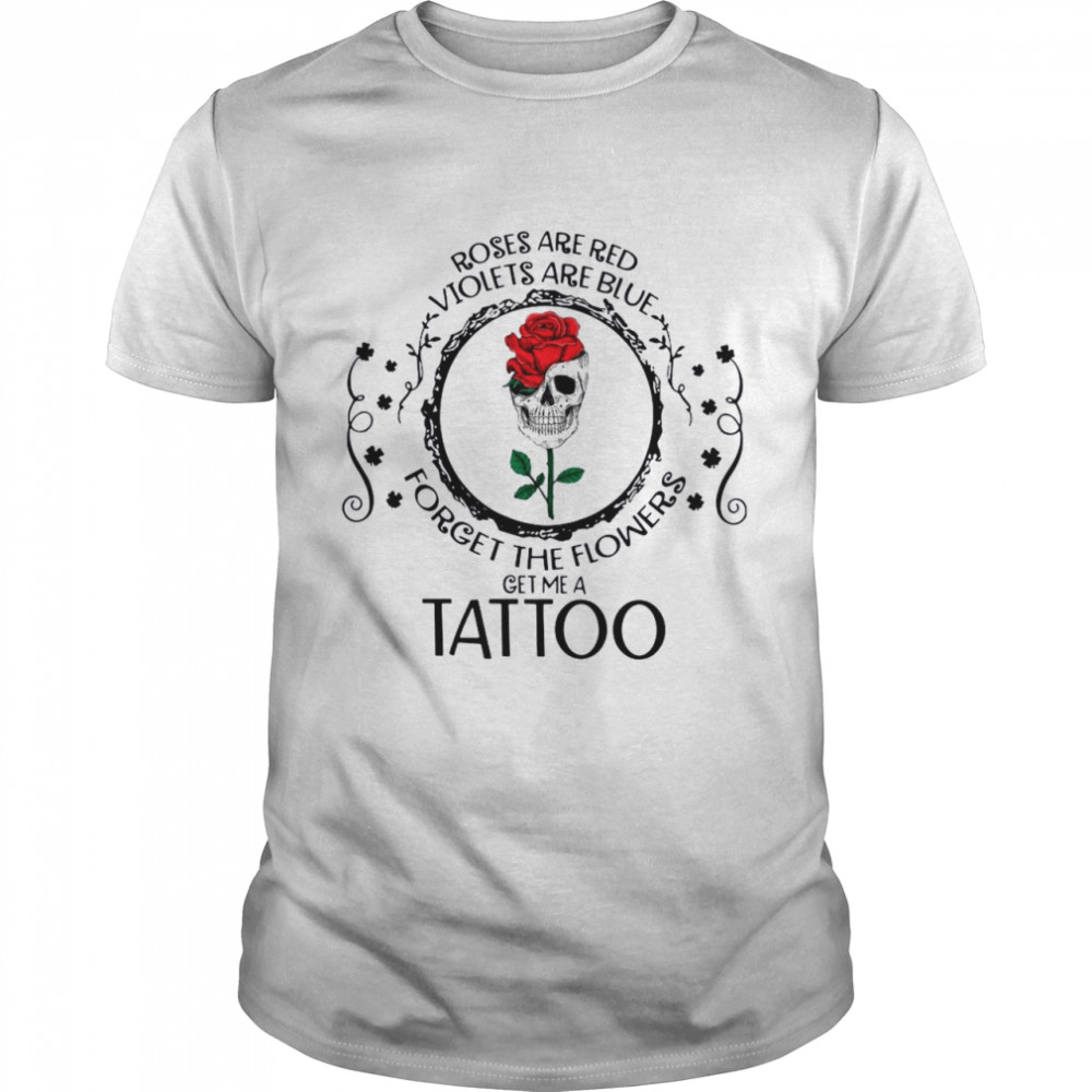 Skull Roses Are Red Violets Are Blue Forget The Flowers Get Me A Tattoo shirt Classic Men's