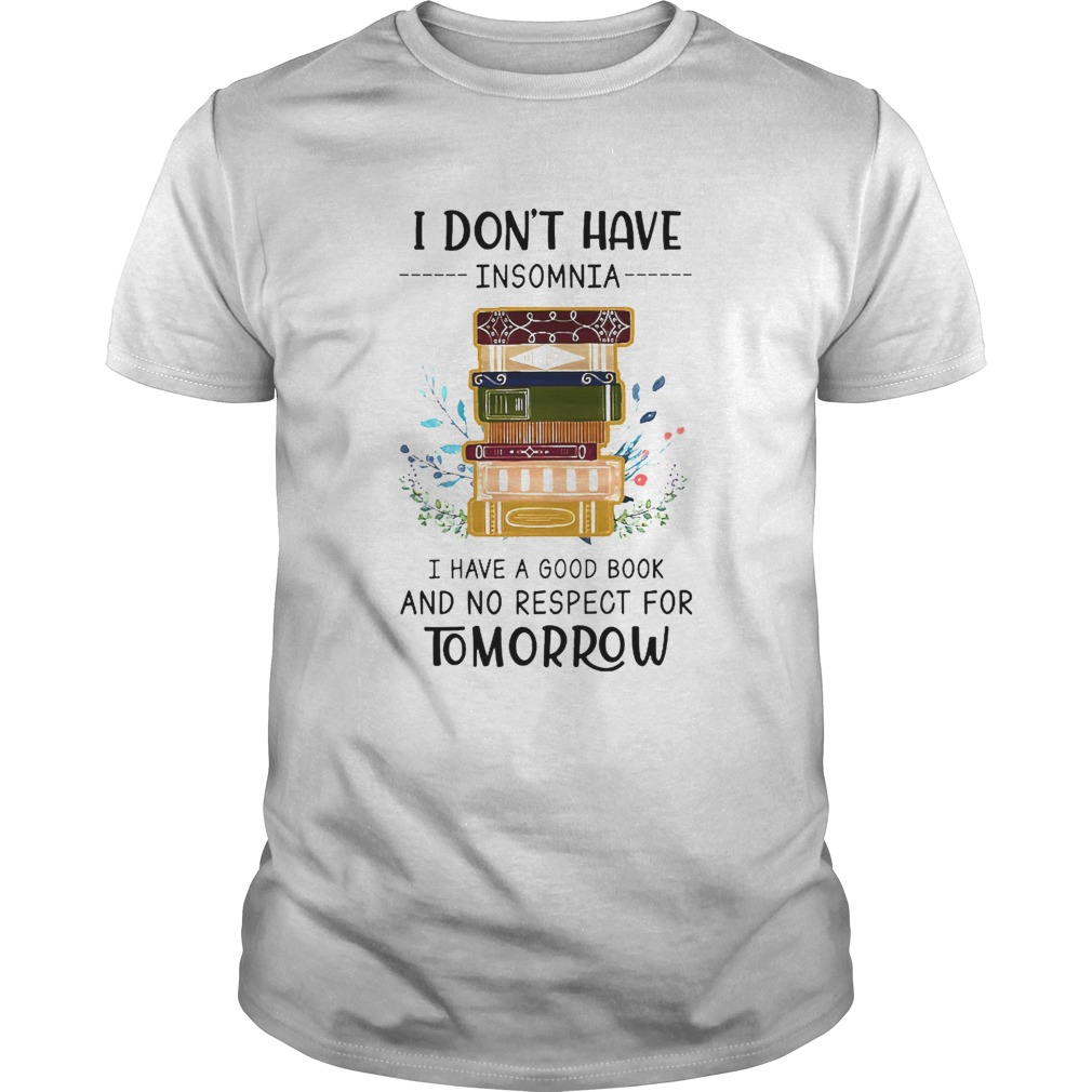 I Dont Have Insomnia I Have A Good Book And No Respect For Tomorrow shirt Classic Men's