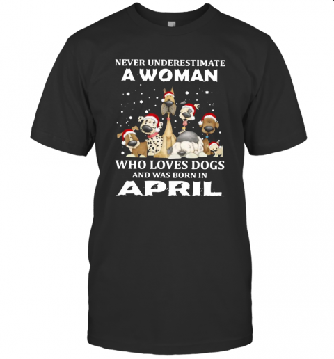 Never Underestimate A Woman Who Loves Dogs And Was Born In April Christmas shirt Classic Men's