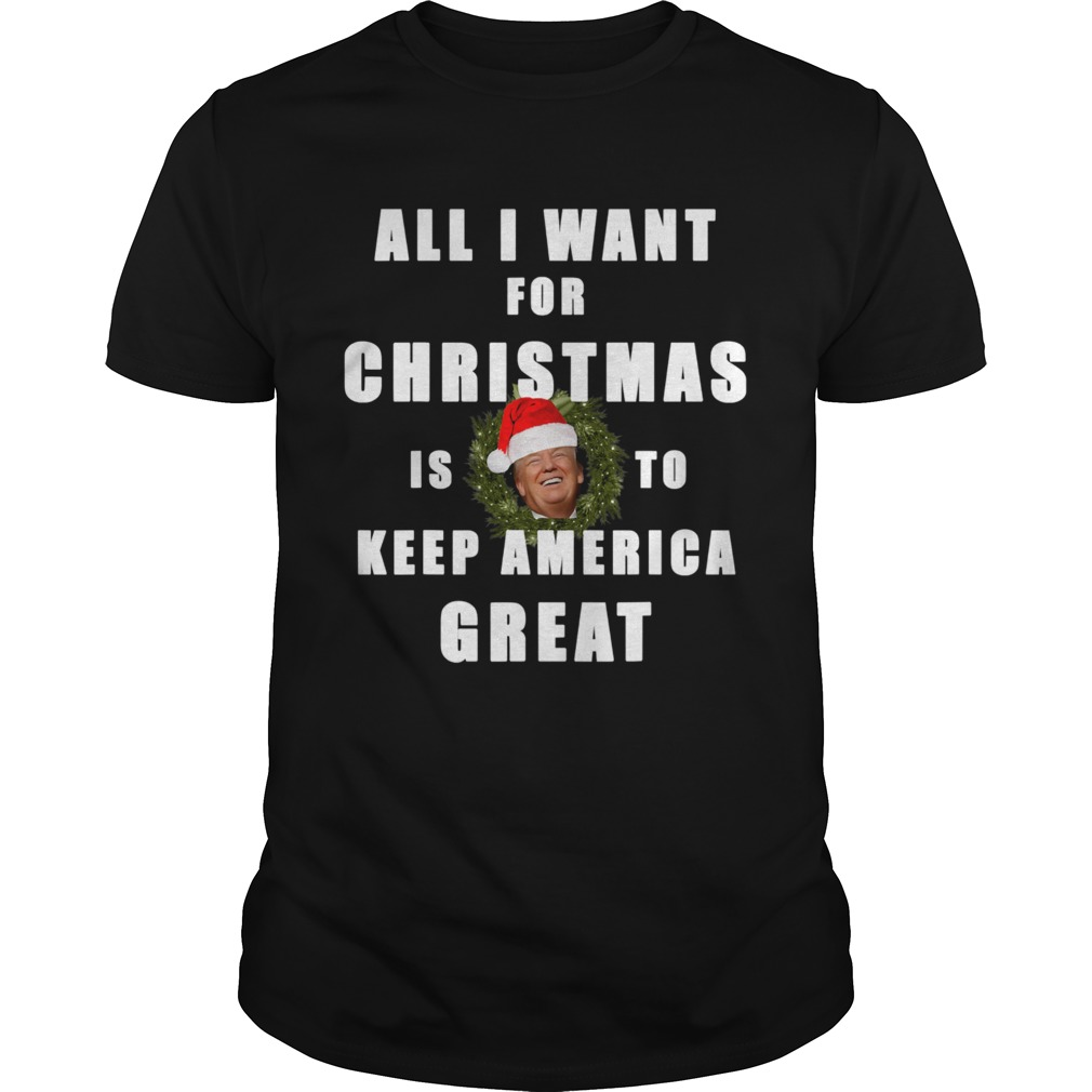 All I Want For Christmas Is To Keep America Great Trump Wear Santa Hat shirt Classic Men's