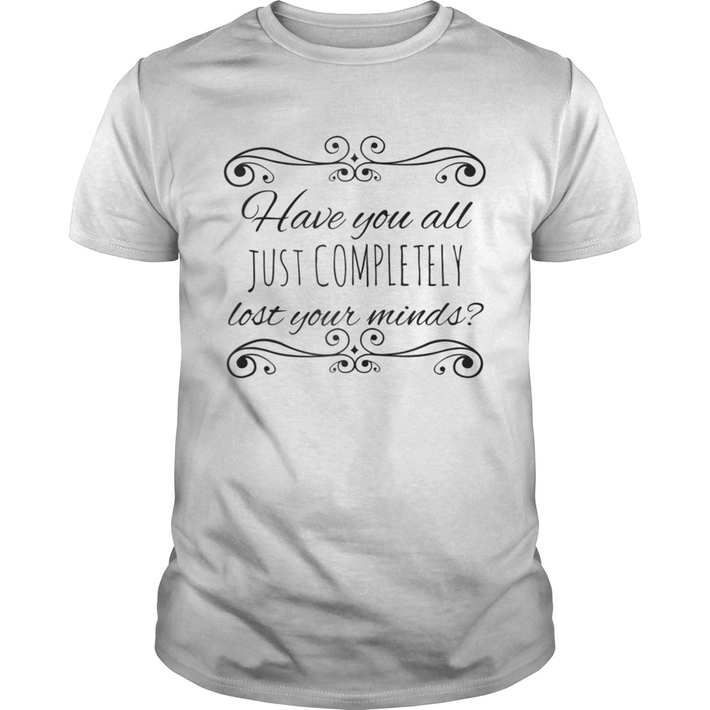Have You All Just Completely Lost Your Minds shirt Classic Men's