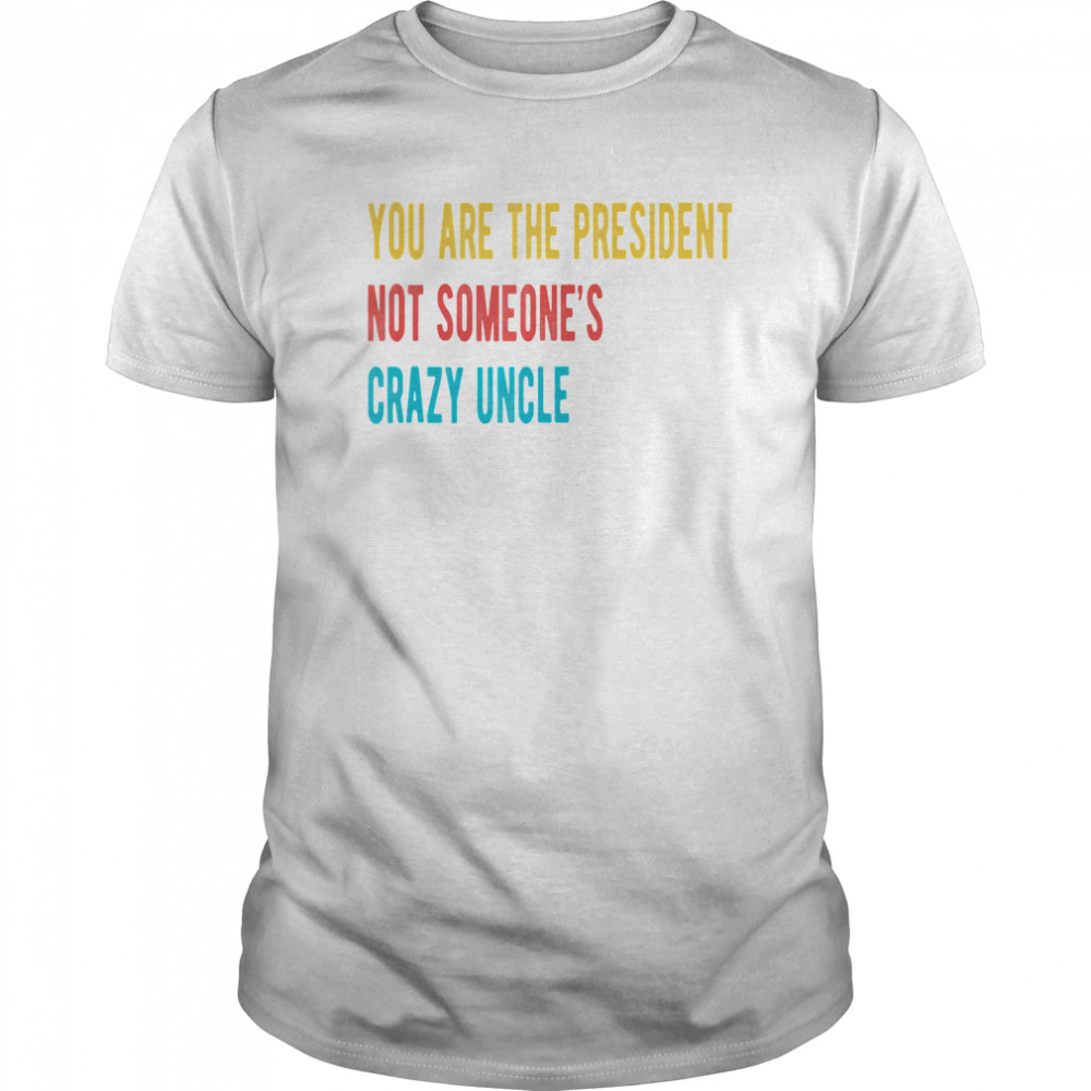 You're the president not someone's crazy uncle vintage shirt Classic Men's