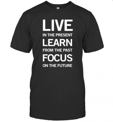 Live In The Present Learn From The Past Focus On The Future shirt Classic Men's