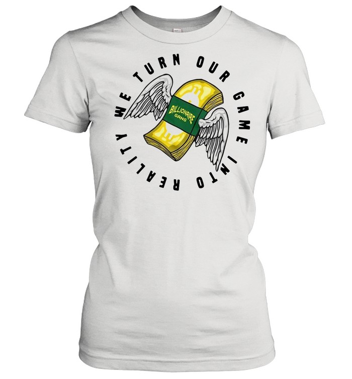 Billionaire Gang We Turn Our Game Into Reality shirt Classic Women's T-shirt