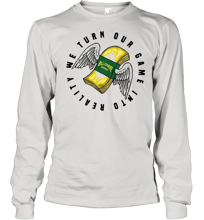 Billionaire Gang We Turn Our Game Into Reality shirt Long Sleeved T-shirt