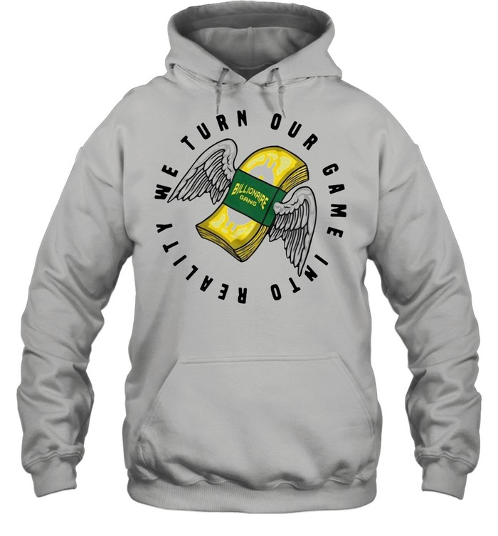 Billionaire Gang We Turn Our Game Into Reality shirt Unisex Hoodie