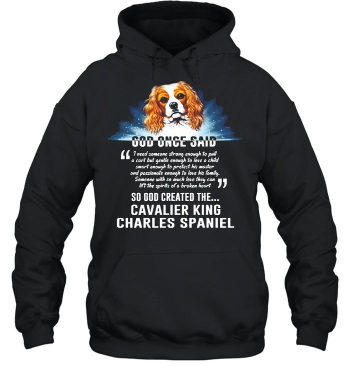 Dog Once Said So God Created The Cavalier King Charles Spaniel shirt Unisex Hoodie