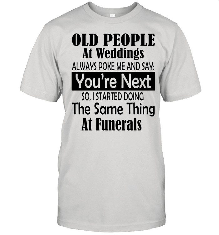 Old People At Weddings Always Poke Me And Say You're Next So I Started Doing The Same Thing At Funerals shirt Classic Men's T-shirt