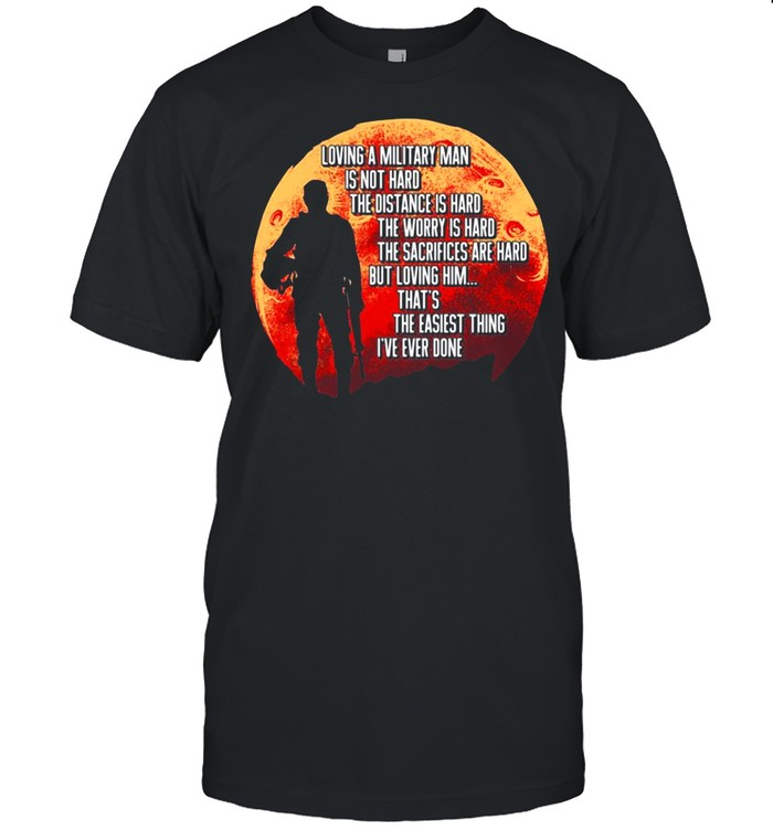 Loving A Military Man Is Not Hard The Distance Is Hard The Worry Is Hard shirt Classic Men's T-shirt