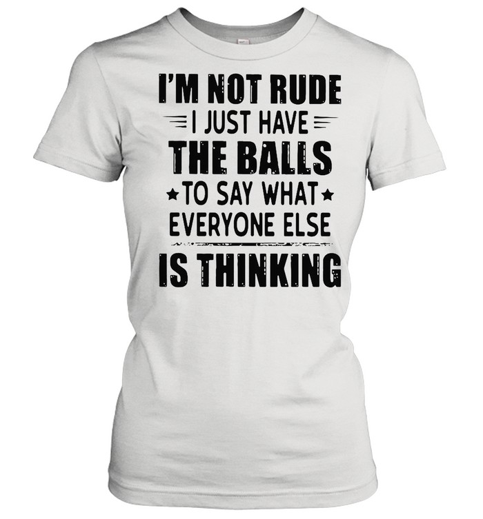 I'm Not Rude I Just Have The Balls To Say What Everyone Else Is Thinking shirt Classic Women's T-shirt