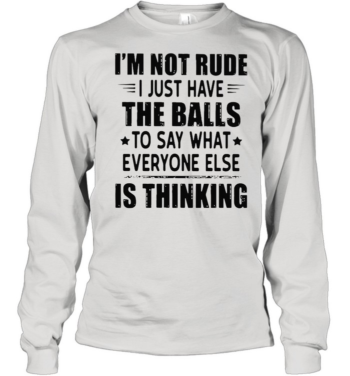 I'm Not Rude I Just Have The Balls To Say What Everyone Else Is Thinking shirt Long Sleeved T-shirt