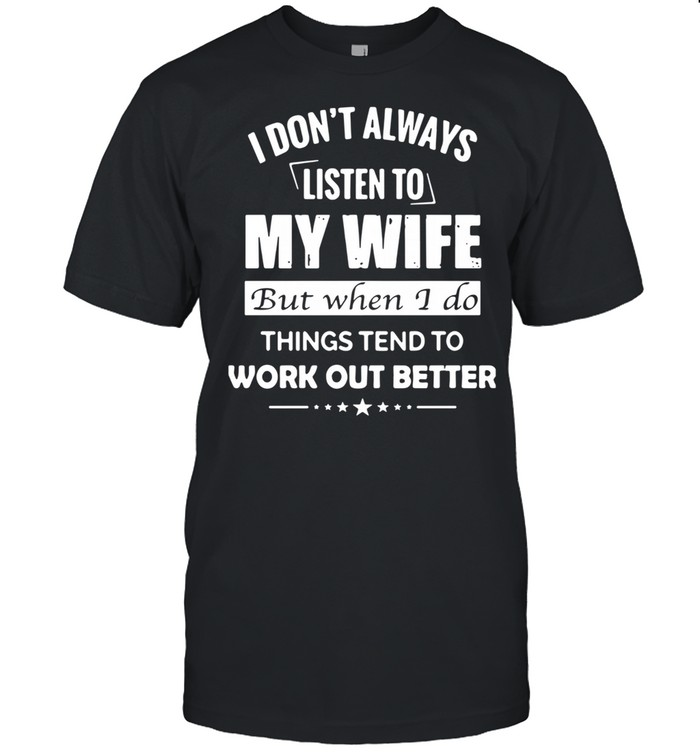 I Don't Always Listen To My Wife But When I Do Things Tend To Work Out Better shirt Classic Men's T-shirt