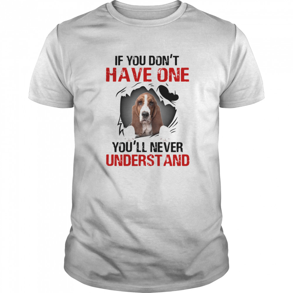 Basset Hound If You Don't Have One You'll Never Understand shirt Classic Men's