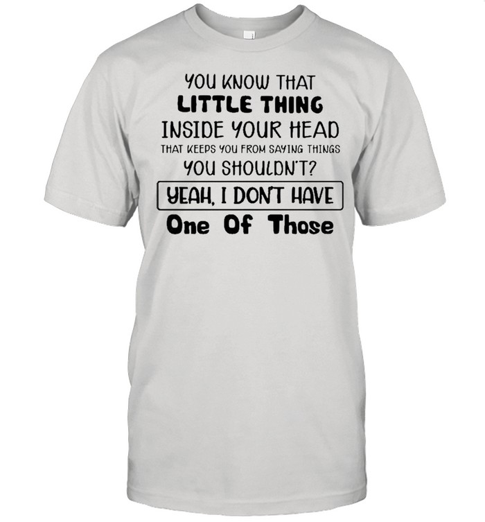 You Know That Little Thing Inside Your Head That Keeps You From Saying Things You Shouldn't Yeah I Don't Have One Of Those  Classic Men's T-shirt