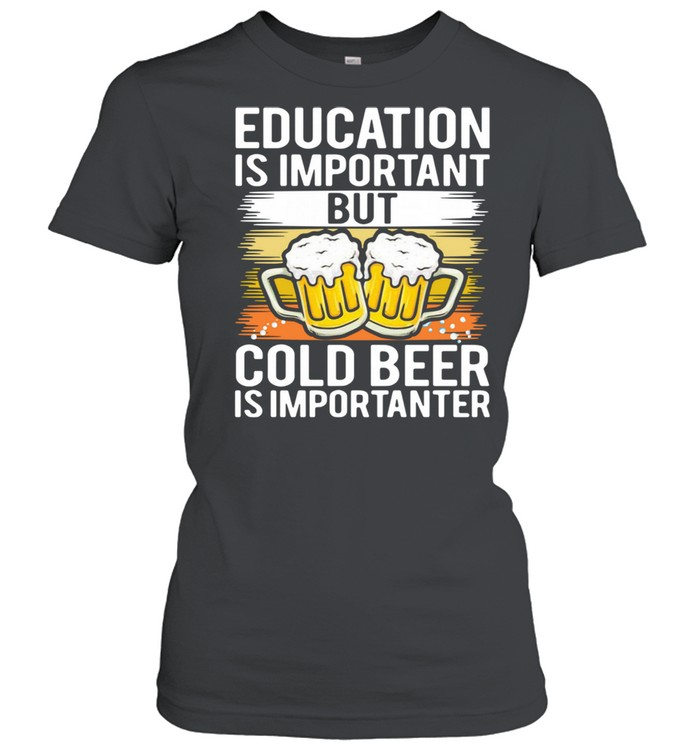 Education is important but cold beer is importer shirt Classic Women's T-shirt