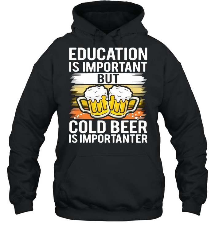 Education is important but cold beer is importer shirt Unisex Hoodie