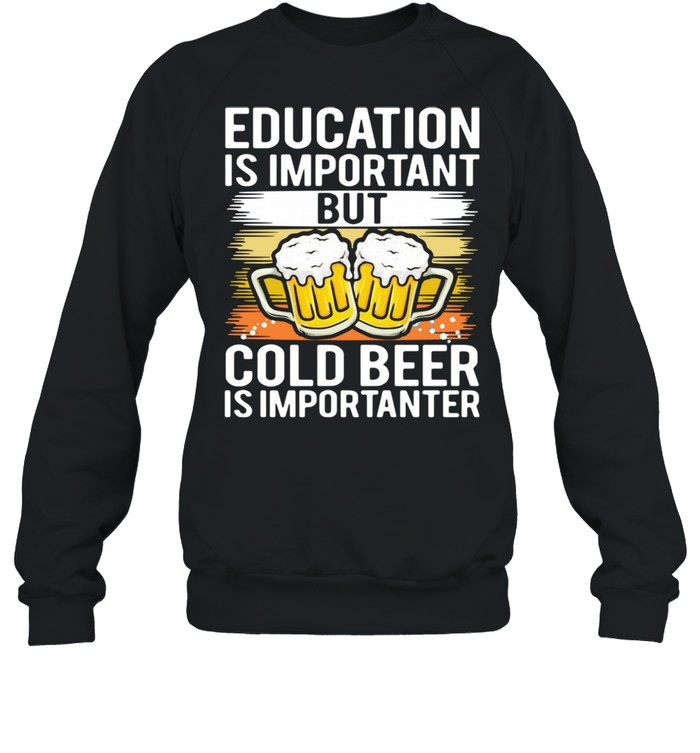 Education is important but cold beer is importer shirt Unisex Sweatshirt