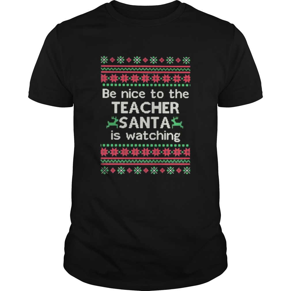 Be Nice To The Teacher Santa Is Watching Ugly Christmas shirt Classic Men's