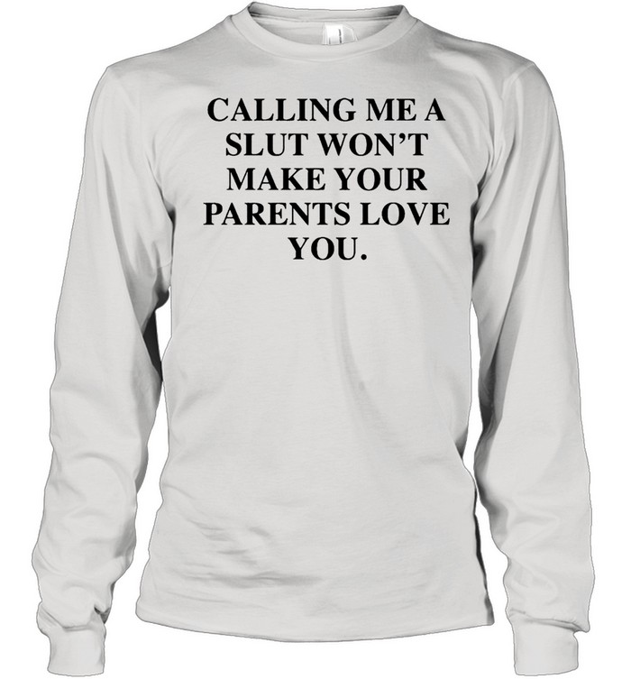 Calling me a slut won't make your parents love you shirt Long Sleeved T-shirt