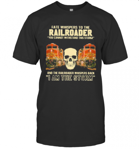 Skull Fate Whispers To The Bnsf Railroader You Cannot Withstand The Storm And The Railroad Back I Am The Storm shirt Classic Men's