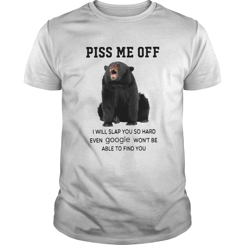 Black Bear Piss Me Off I Will Slap You So Hard Even Google Wont Be Able To Find You shirt Classic Men's
