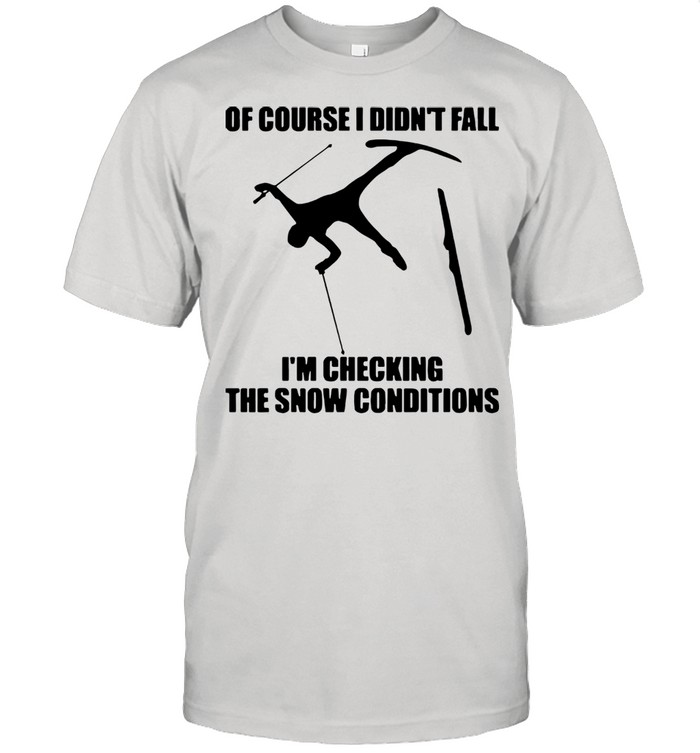 Skiing Of Course I Didn't Fall I'm Checking The Show Conditions shirt Classic Men's T-shirt