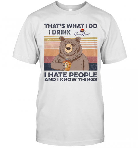 Bear That'S What I Do I Drink Crown Royal I Hate People And I Know Things Vintage Retro shirt Classic Men's