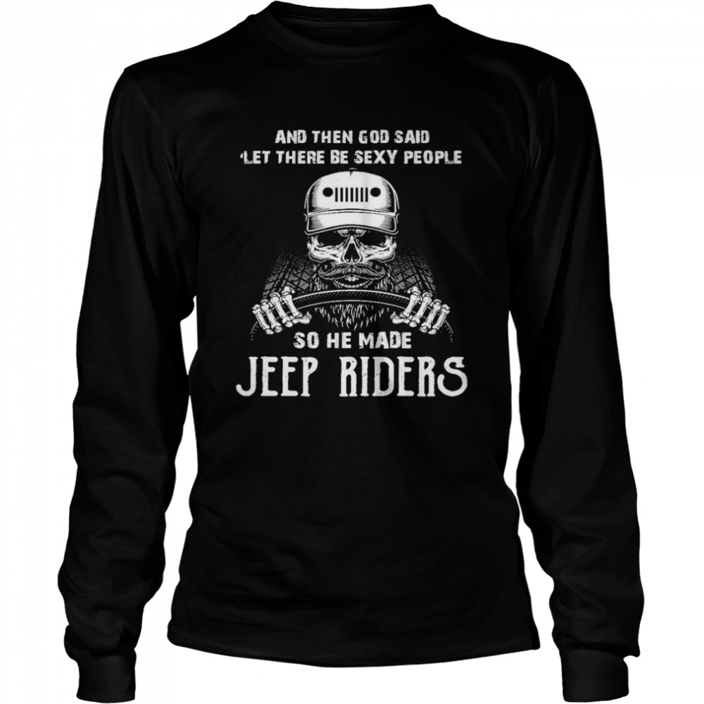 Skull And Then God Said Let There Be Sexy People So He Made Jeep Riders  Long Sleeved T-shirt