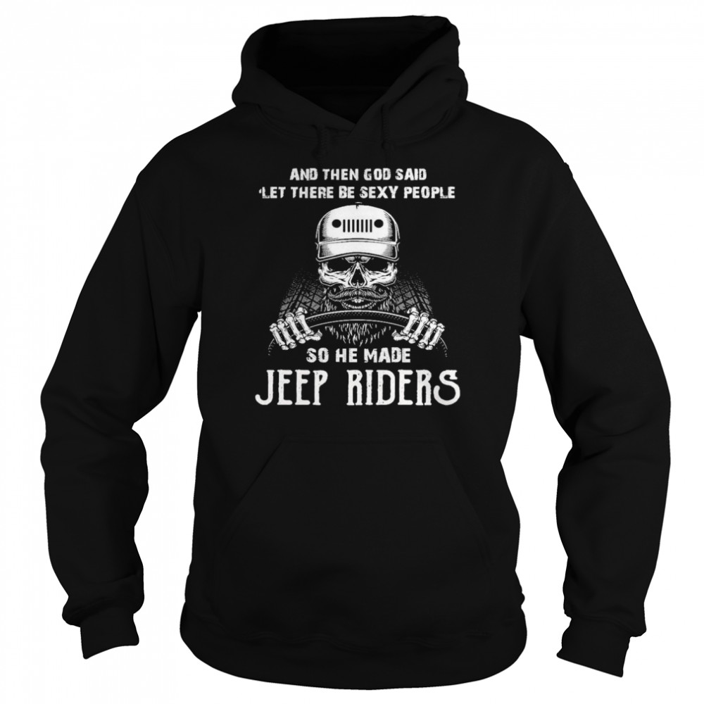 Skull And Then God Said Let There Be Sexy People So He Made Jeep Riders  Unisex Hoodie