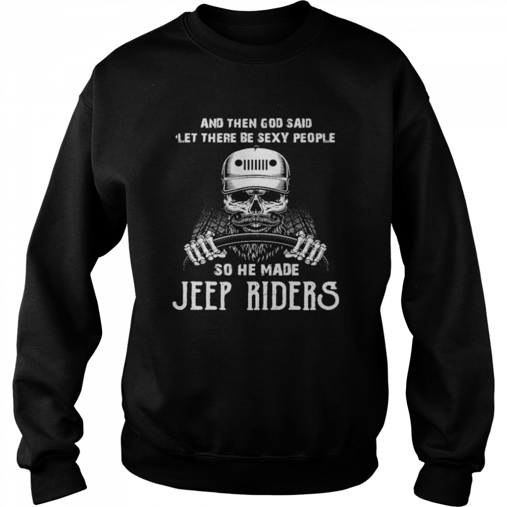 Skull And Then God Said Let There Be Sexy People So He Made Jeep Riders  Unisex Sweatshirt