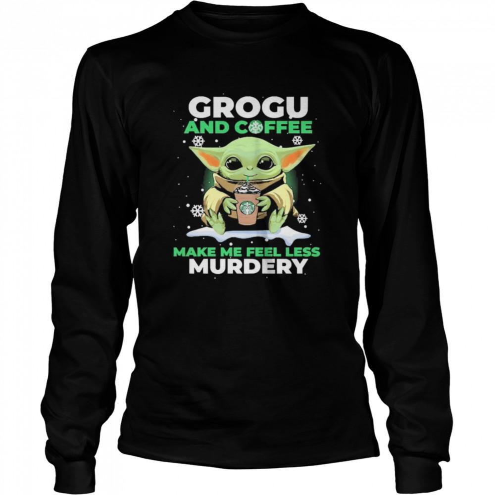 Baby Yoda Grogu And Coffee Make Me Feel Less Murdery  Long Sleeved T-shirt